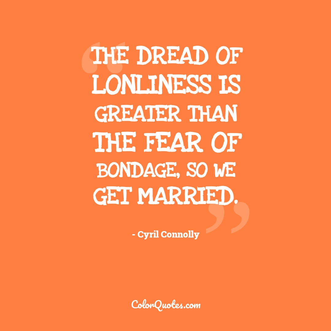 The dread of lonliness is greater than the fear of bondage, so we get married.