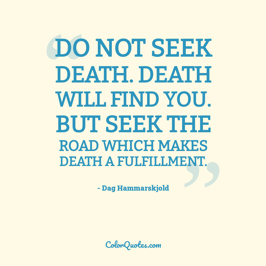 Do not seek death. Death will find you. But seek the road which makes death a fulfillment.