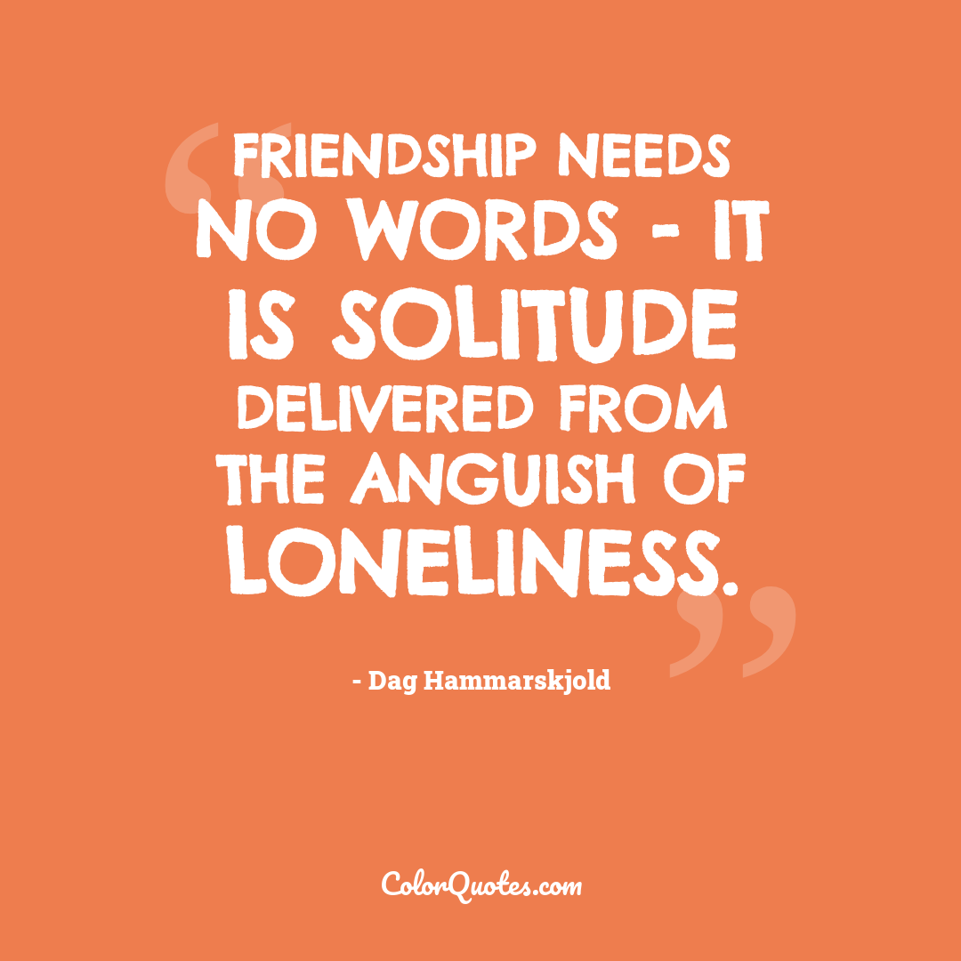 Friendship needs no words - it is solitude delivered from the anguish of loneliness.