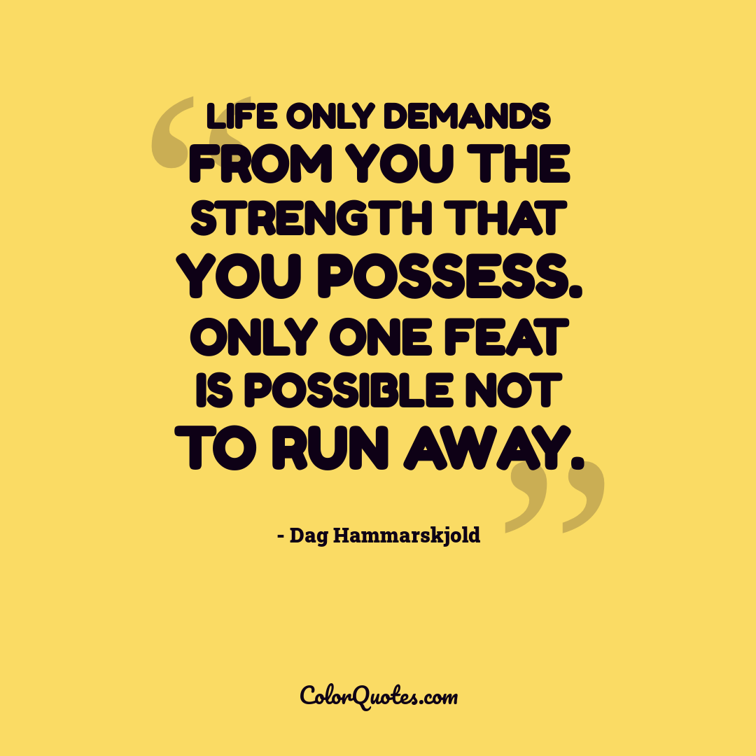 Life only demands from you the strength that you possess. Only one feat is possible not to run away.