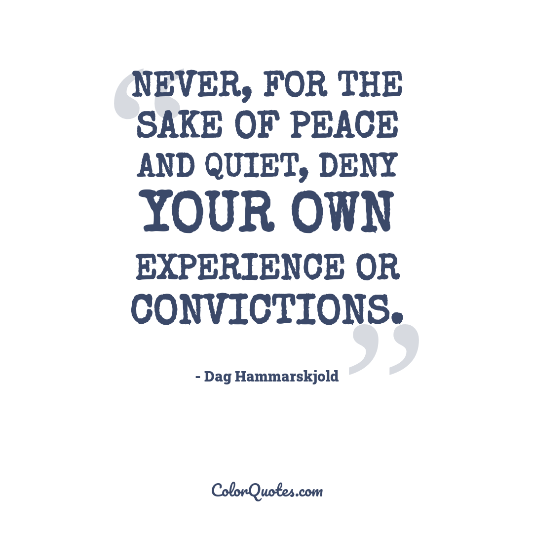 Never, for the sake of peace and quiet, deny your own experience or convictions.