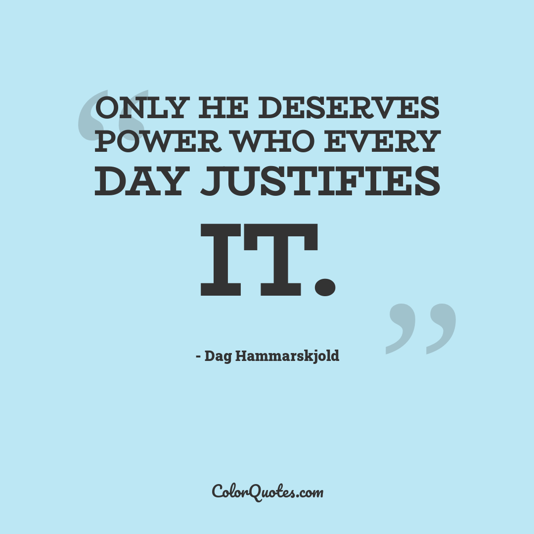 Only he deserves power who every day justifies it.