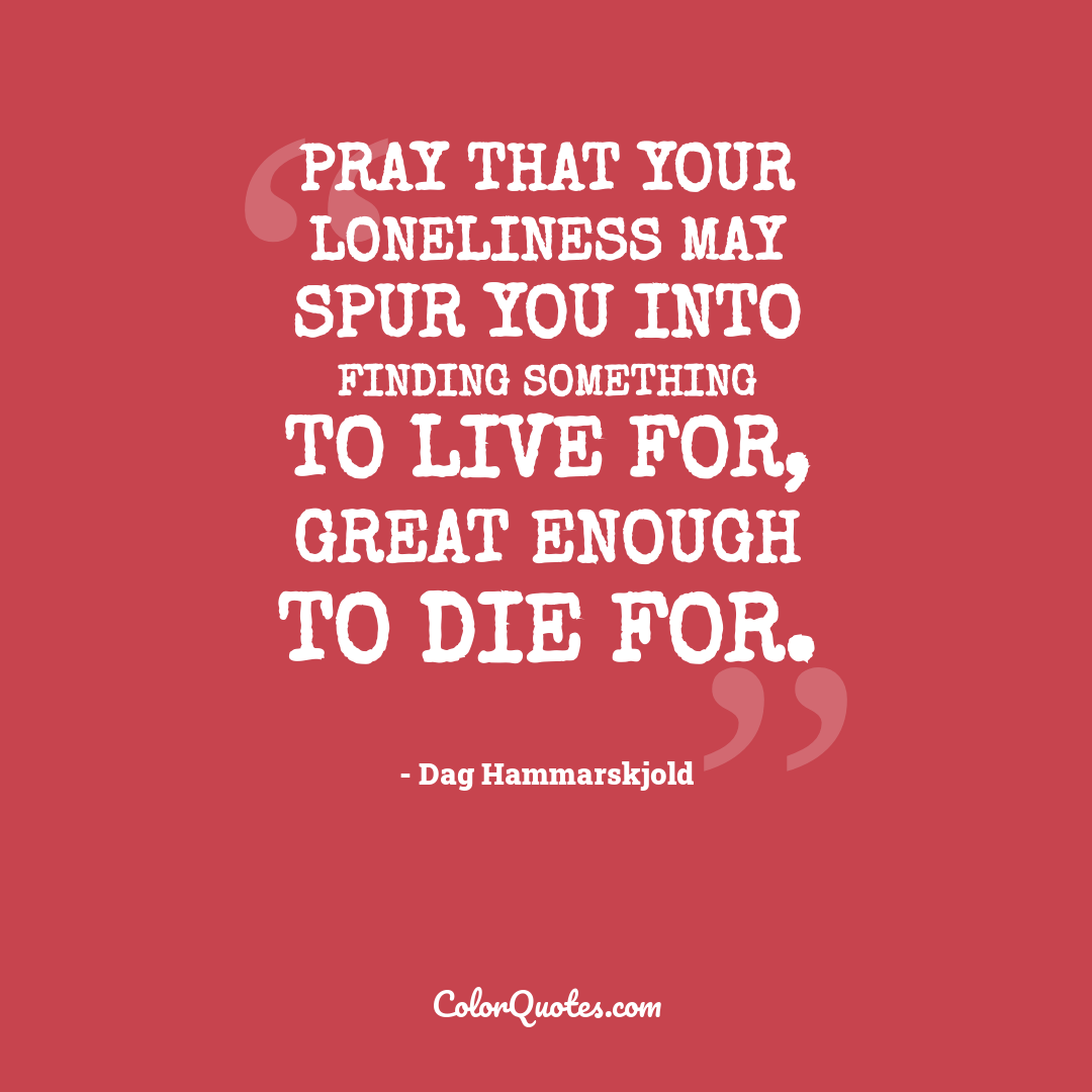 Pray that your loneliness may spur you into finding something to live for, great enough to die for.