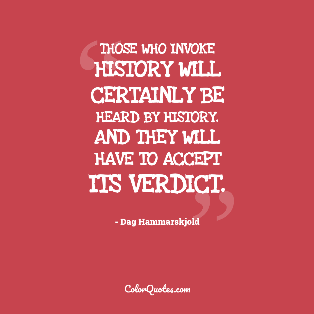Those who invoke history will certainly be heard by history. And they will have to accept its verdict.