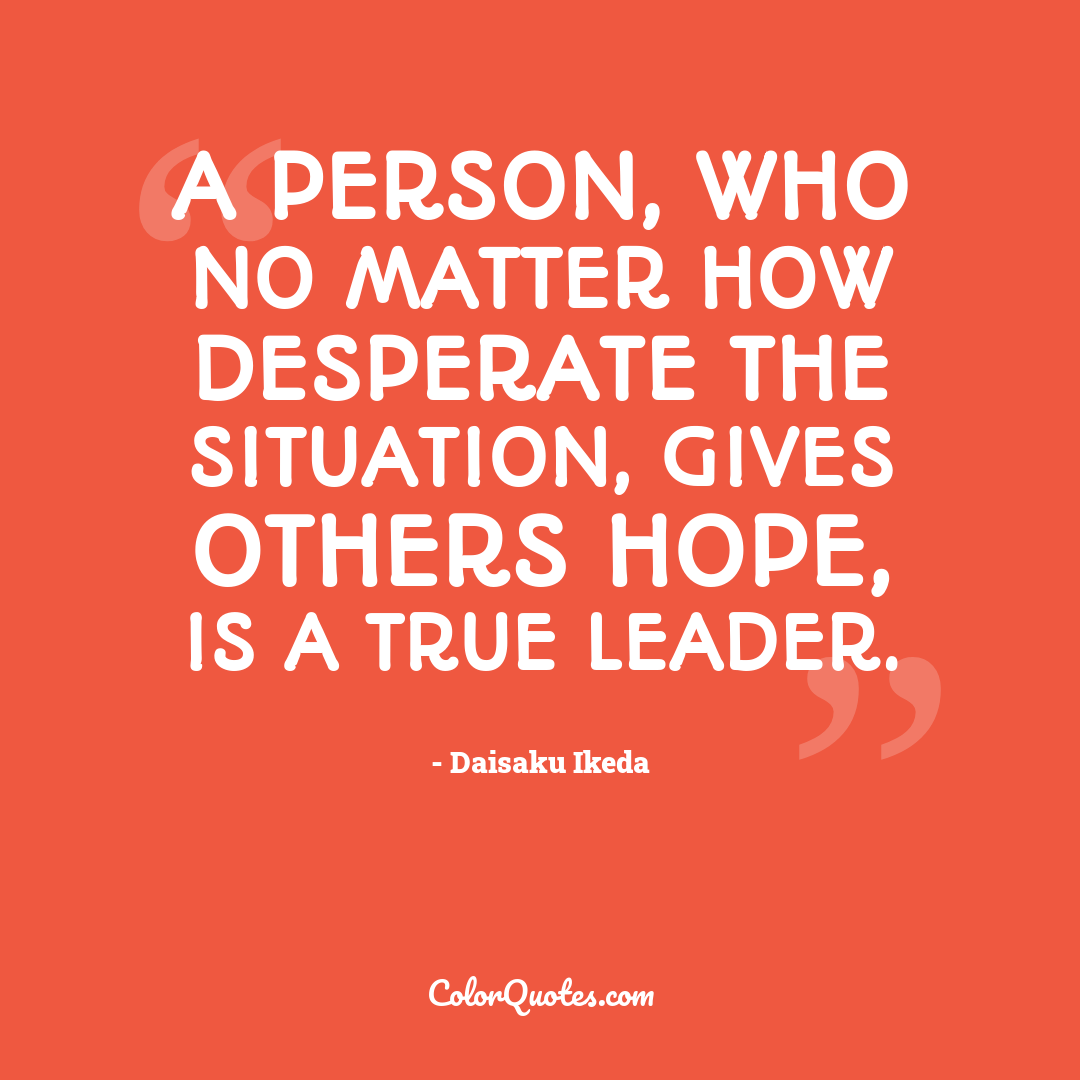 A person, who no matter how desperate the situation, gives others hope, is a true leader.