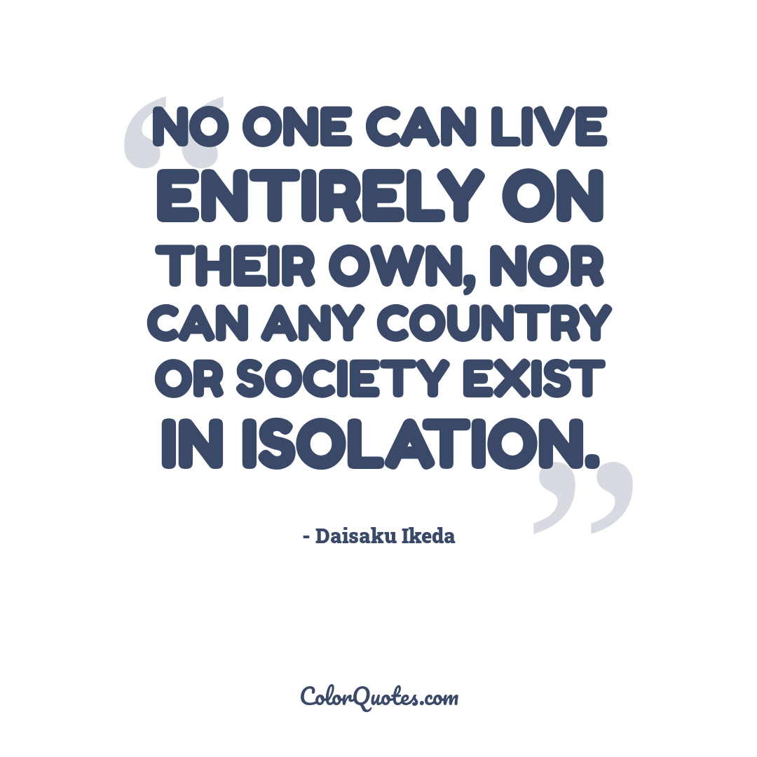 No one can live entirely on their own, nor can any country or society exist in isolation.