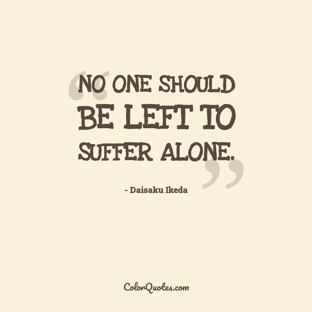 No one should be left to suffer alone.