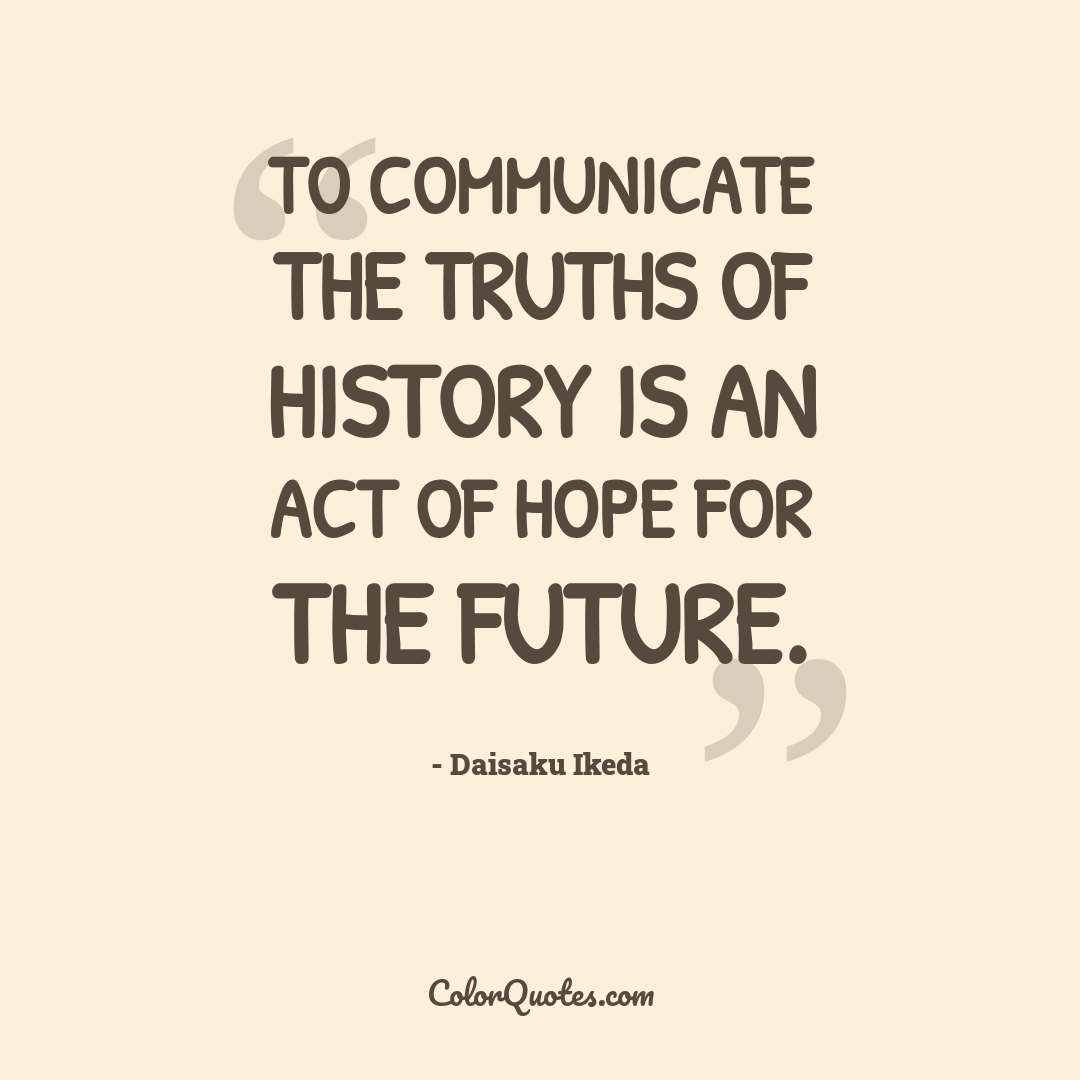 To communicate the truths of history is an act of hope for the future.