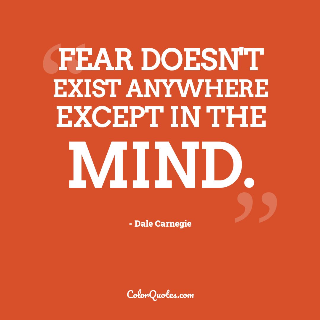 Fear doesn't exist anywhere except in the mind.