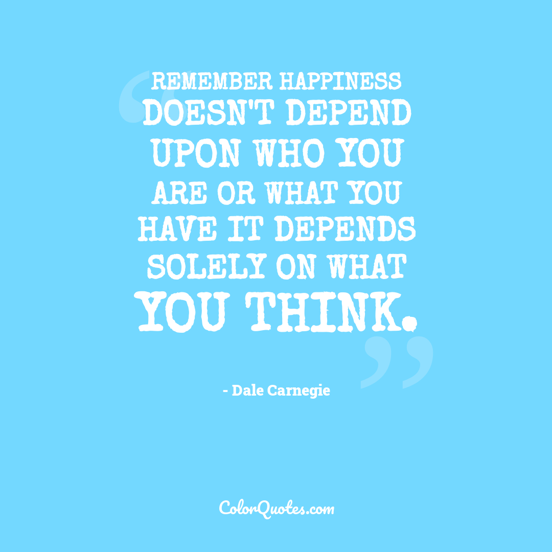 Remember happiness doesn't depend upon who you are or what you have it depends solely on what you think.