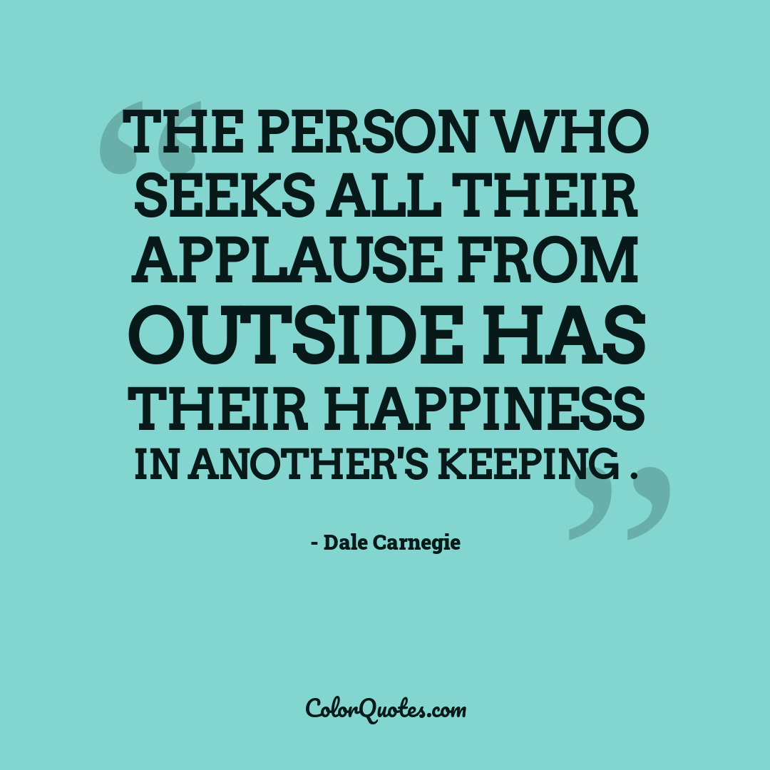 The person who seeks all their applause from outside has their happiness in another's keeping .