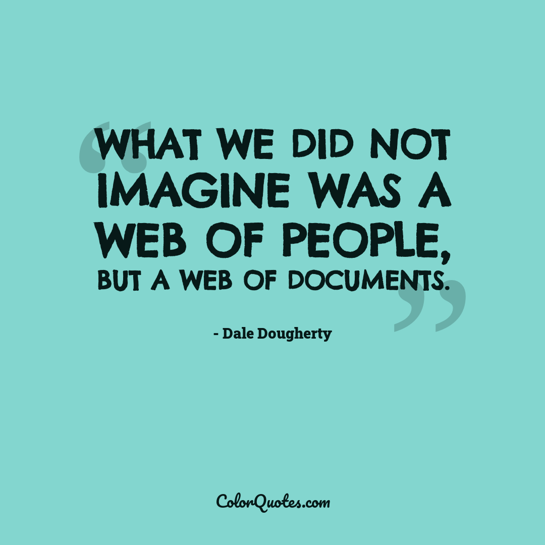 What we did not imagine was a Web of people, but a Web of documents. by Dale Dougherty