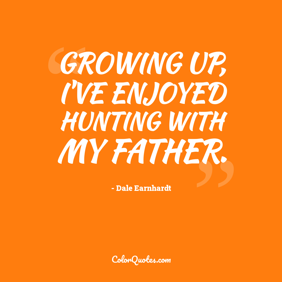 Growing up, I've enjoyed hunting with my father.