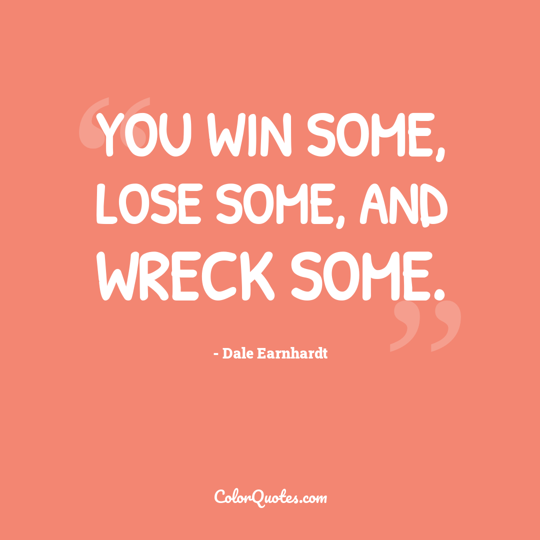 You win some, lose some, and wreck some.