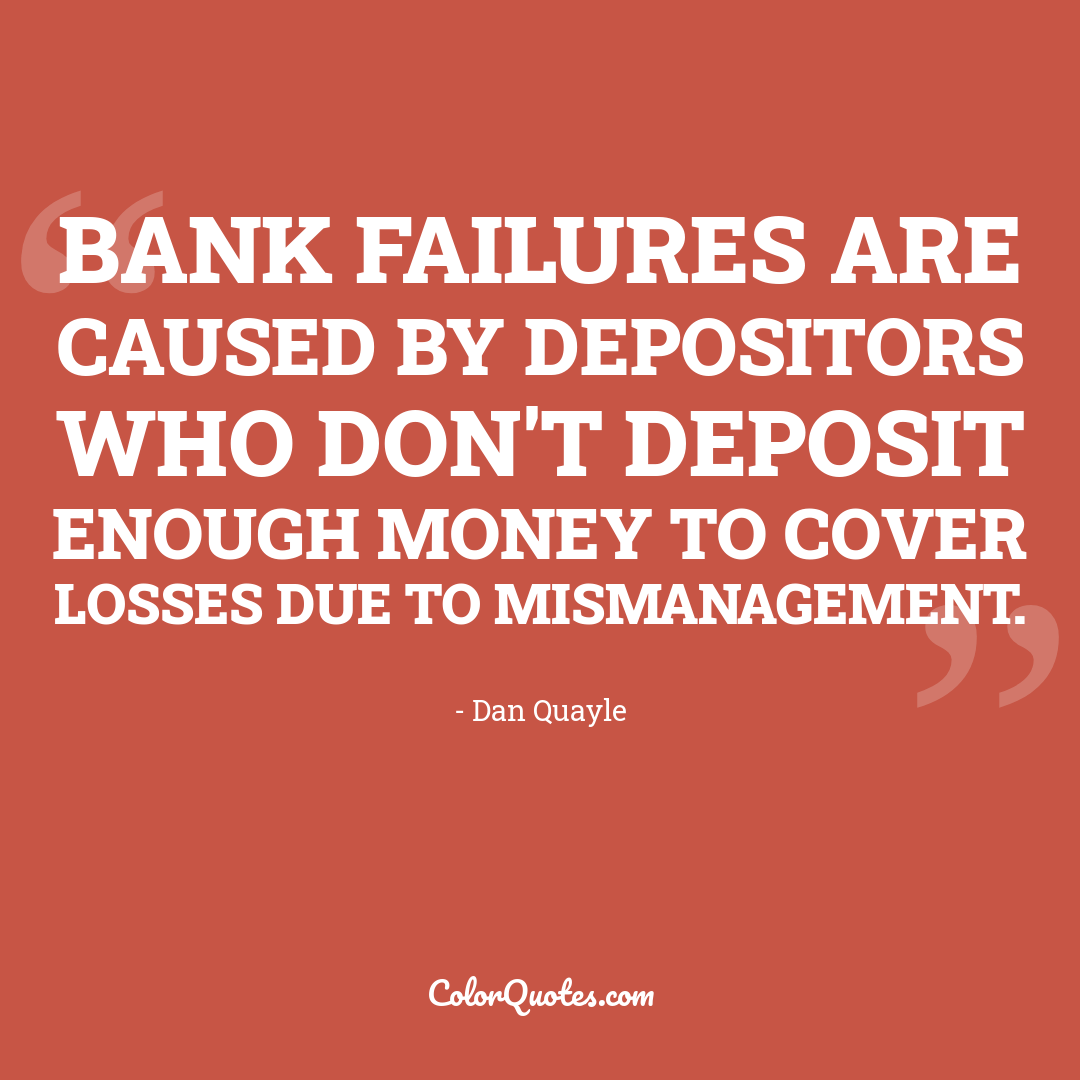 Bank failures are caused by depositors who don't deposit enough money to cover losses due to mismanagement.