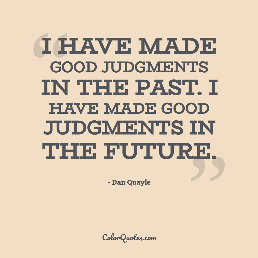 I have made good judgments in the past. I have made good judgments in the future.