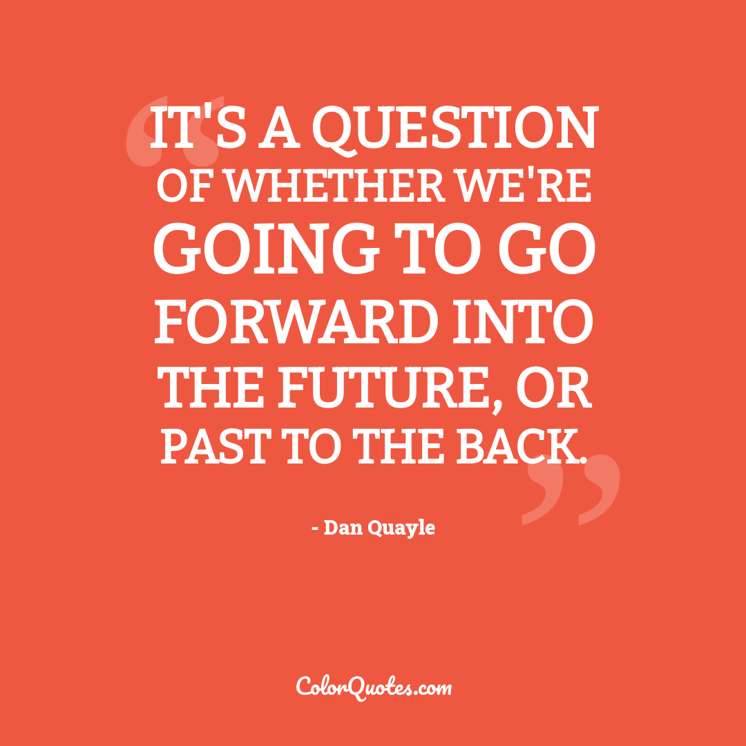 It's a question of whether we're going to go forward into the future, or past to the back.