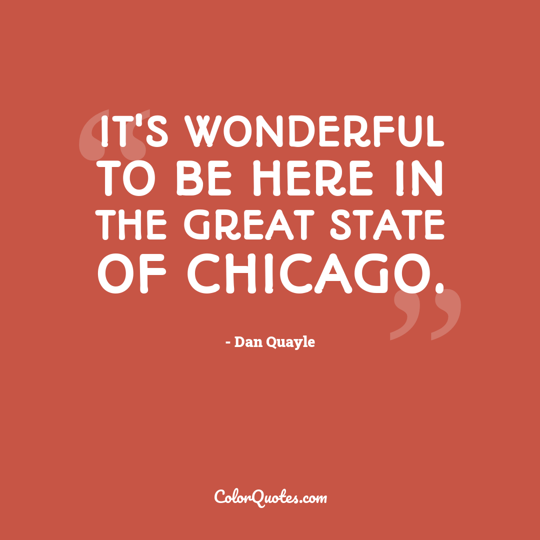 It's wonderful to be here in the great state of Chicago.