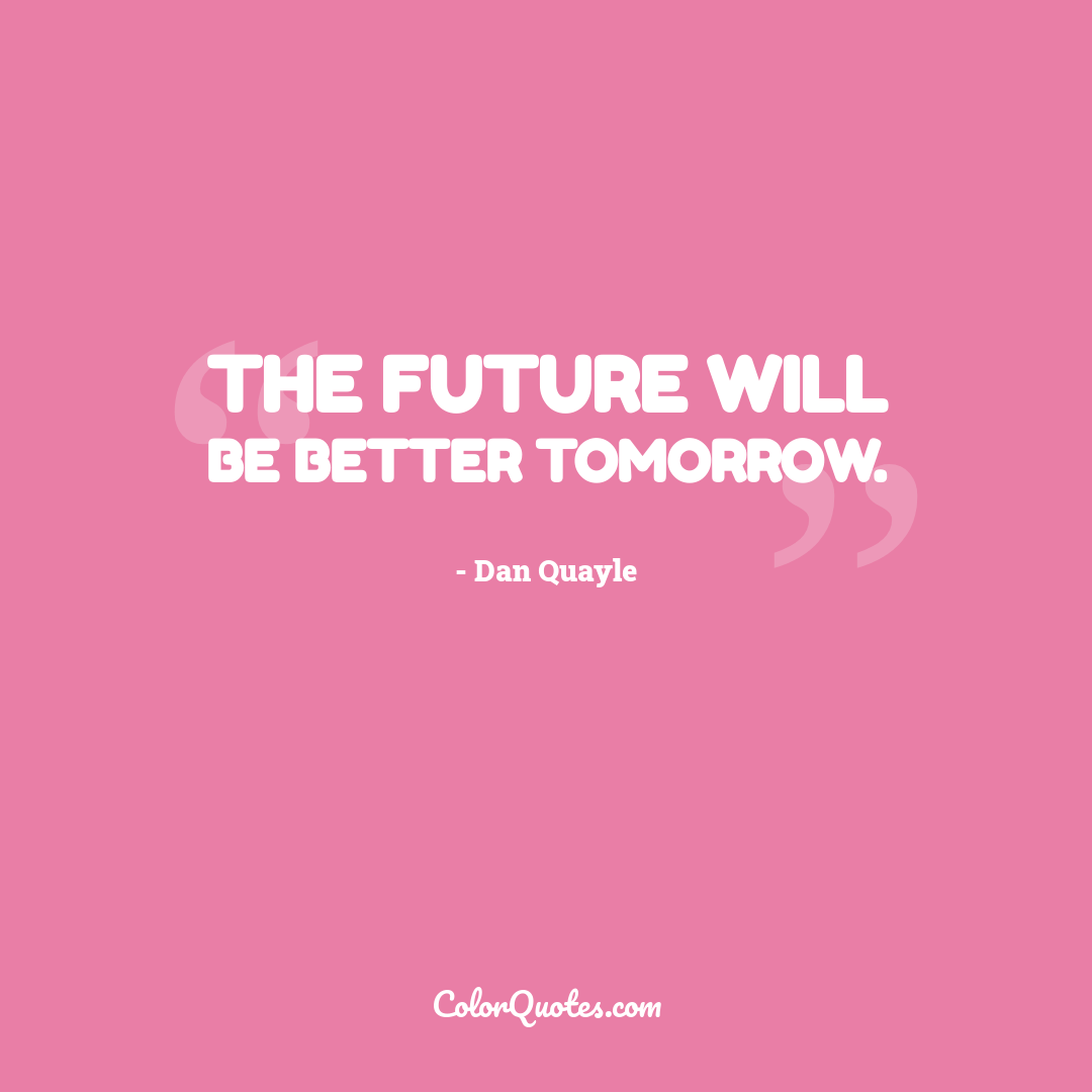 The future will be better tomorrow.