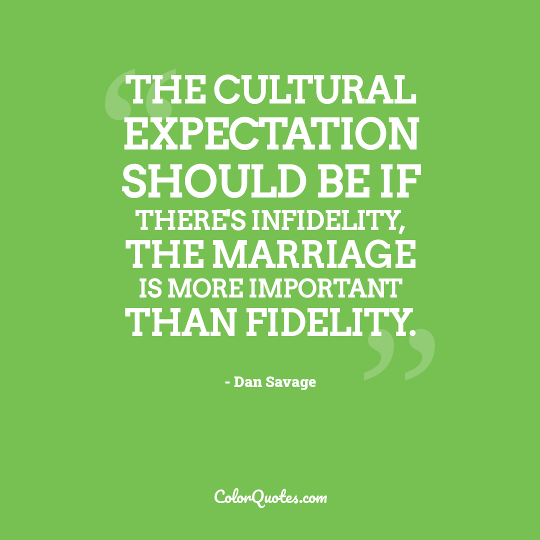 The cultural expectation should be if there's infidelity, the marriage is more important than fidelity.