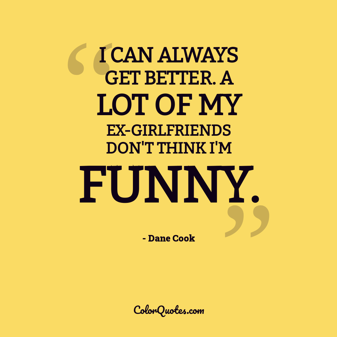 I can always get better. A lot of my ex-girlfriends don't think I'm funny.