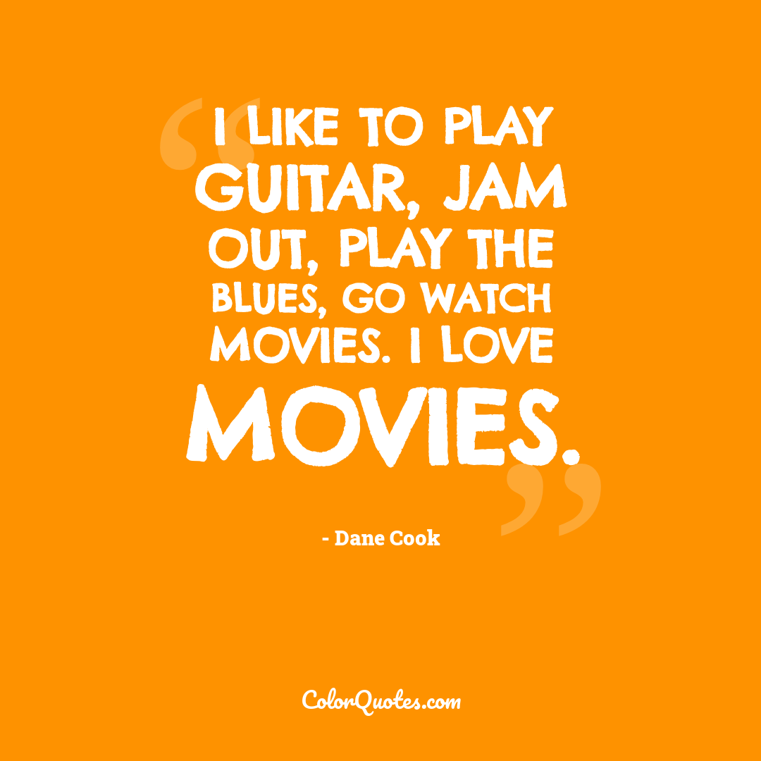 I like to play guitar, jam out, play the blues, go watch movies. I love movies.
