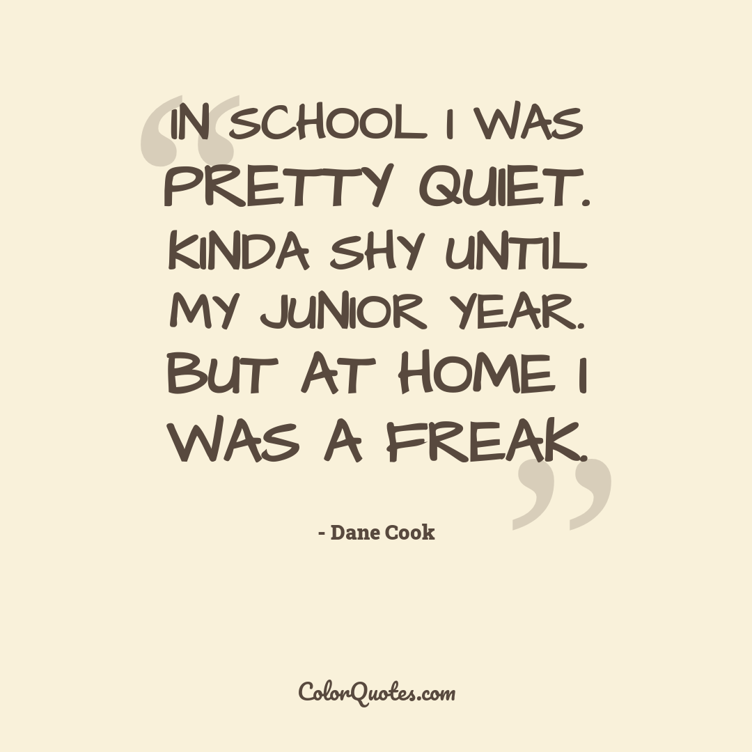 In school I was pretty quiet. Kinda shy until my junior year. But at home I was a freak.