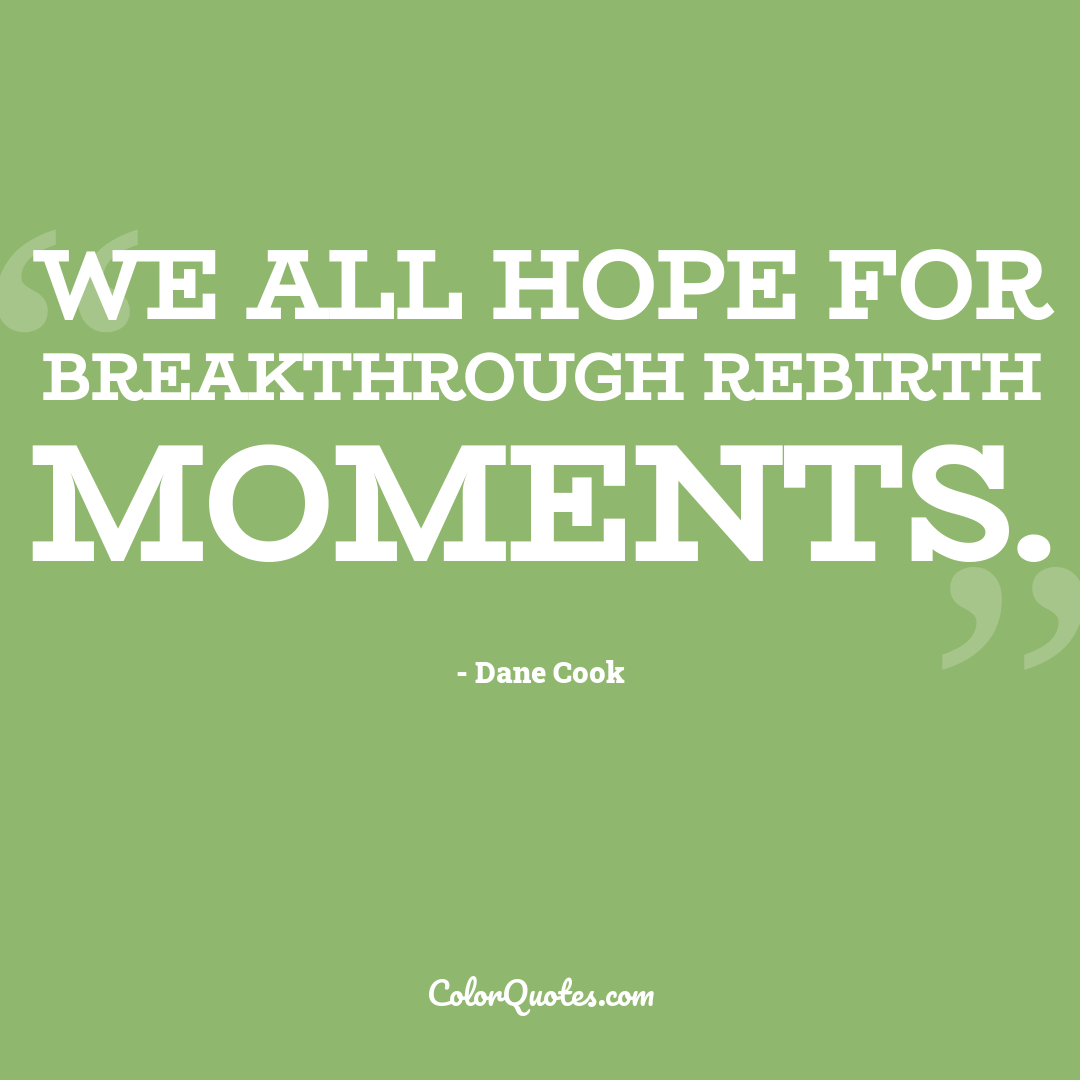 We all hope for breakthrough rebirth moments.