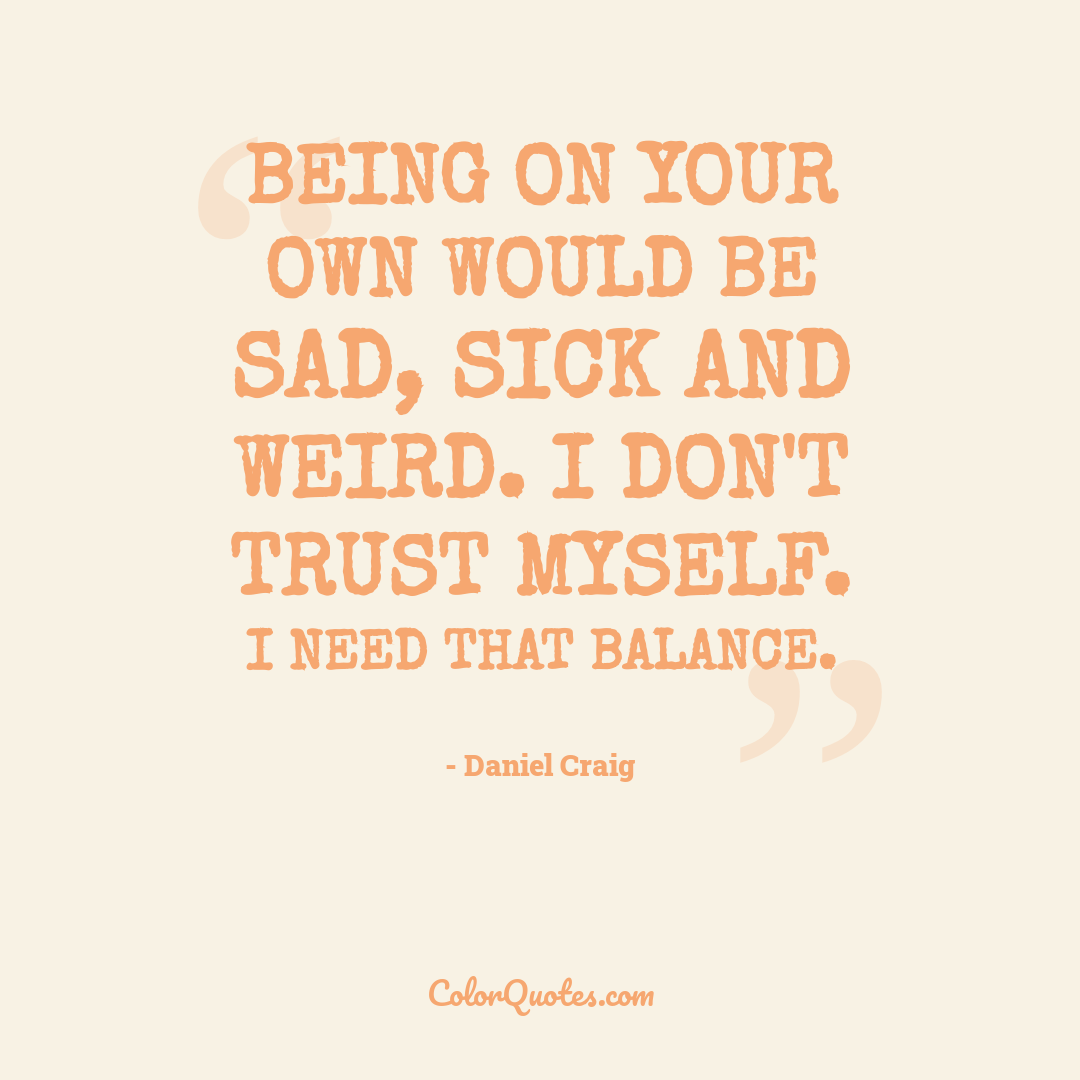 Being on your own would be sad, sick and weird. I don't trust myself. I need that balance.