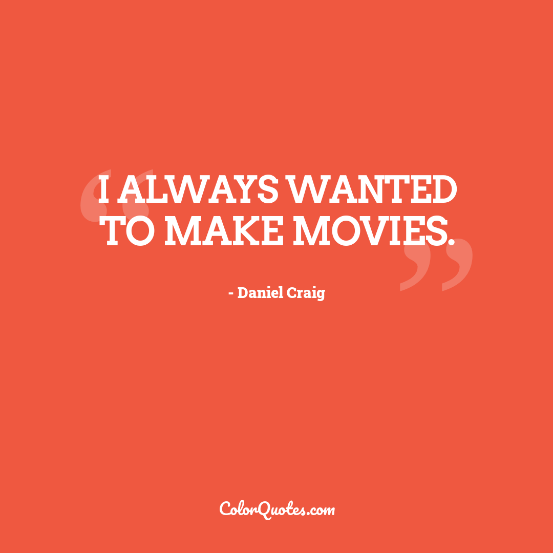 I always wanted to make movies.