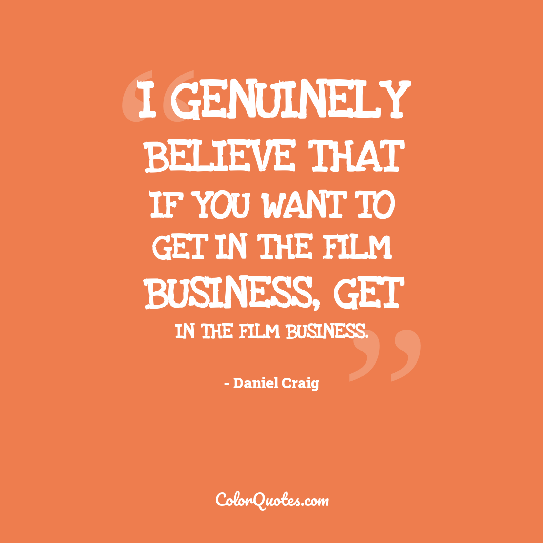 I genuinely believe that if you want to get in the film business, get in the film business.