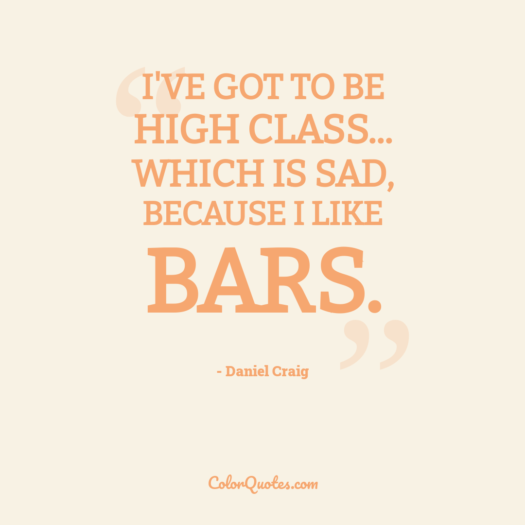 I've got to be high class... Which is sad, because I like bars.