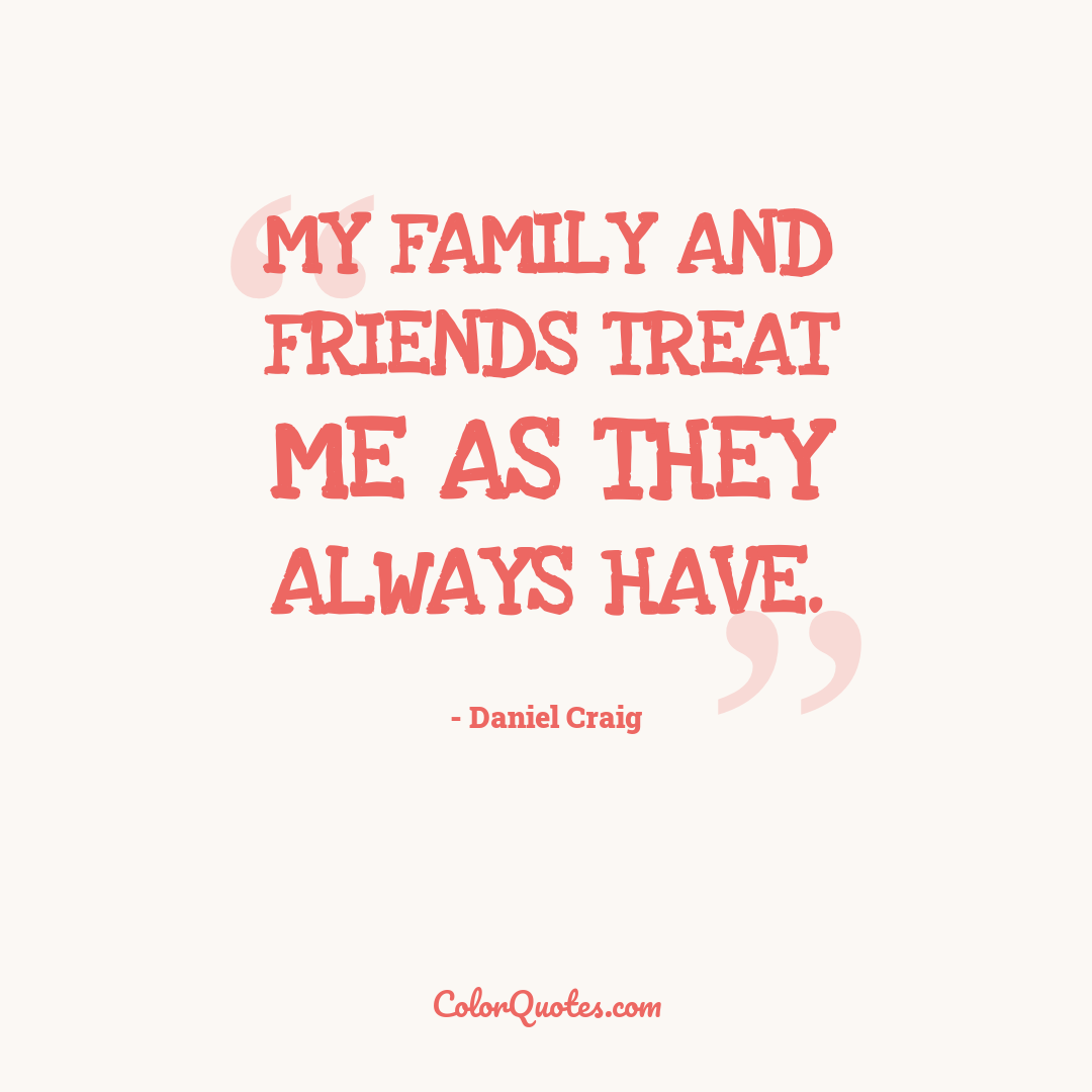 My family and friends treat me as they always have.