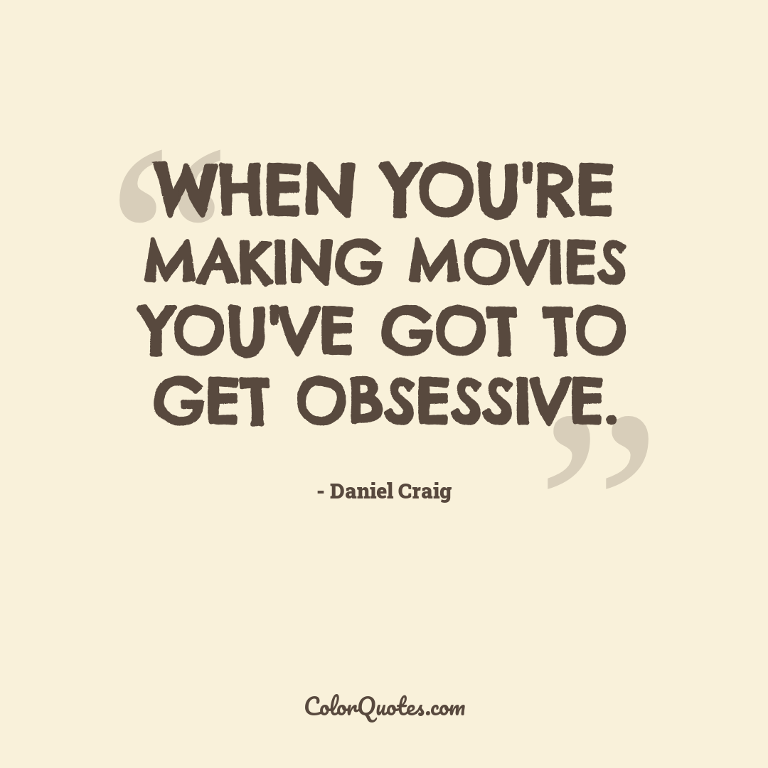When you're making movies you've got to get obsessive.