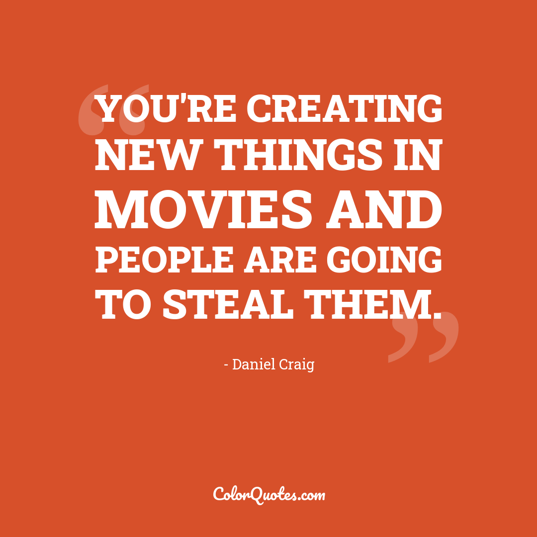 You're creating new things in movies and people are going to steal them.