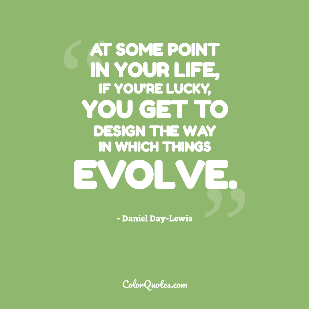 At some point in your life, if you're lucky, you get to design the way in which things evolve.