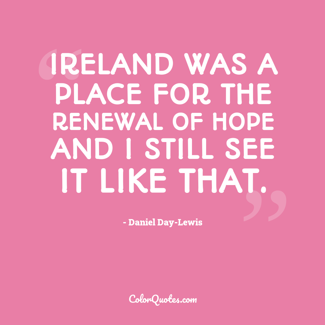 Ireland was a place for the renewal of hope and I still see it like that.