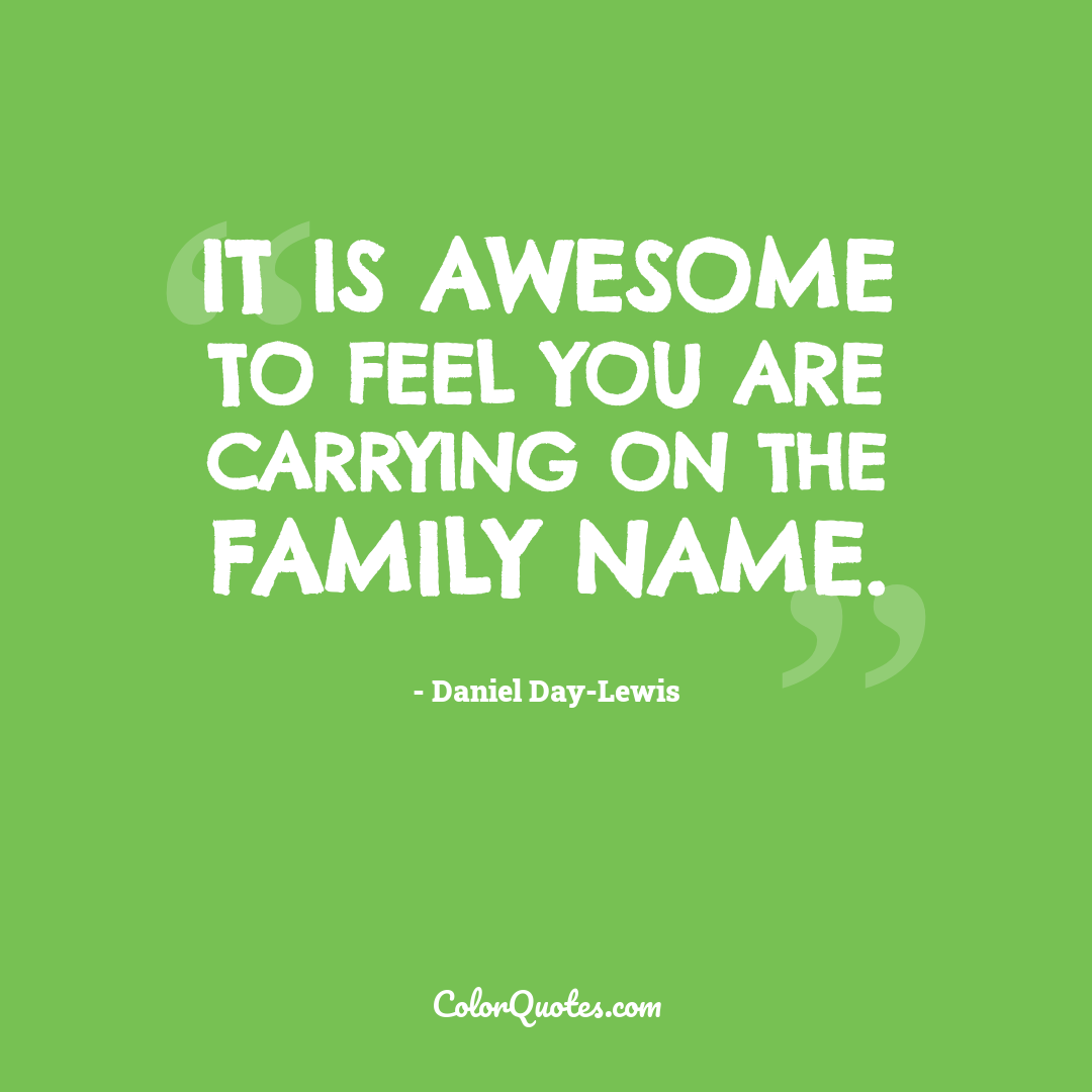It is awesome to feel you are carrying on the family name.