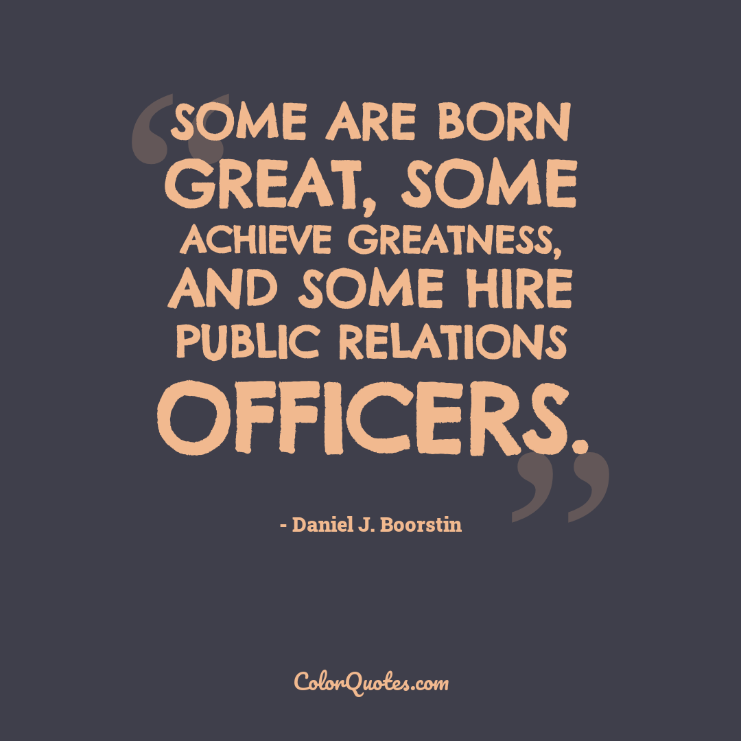 Some are born great, some achieve greatness, and some hire public relations officers.