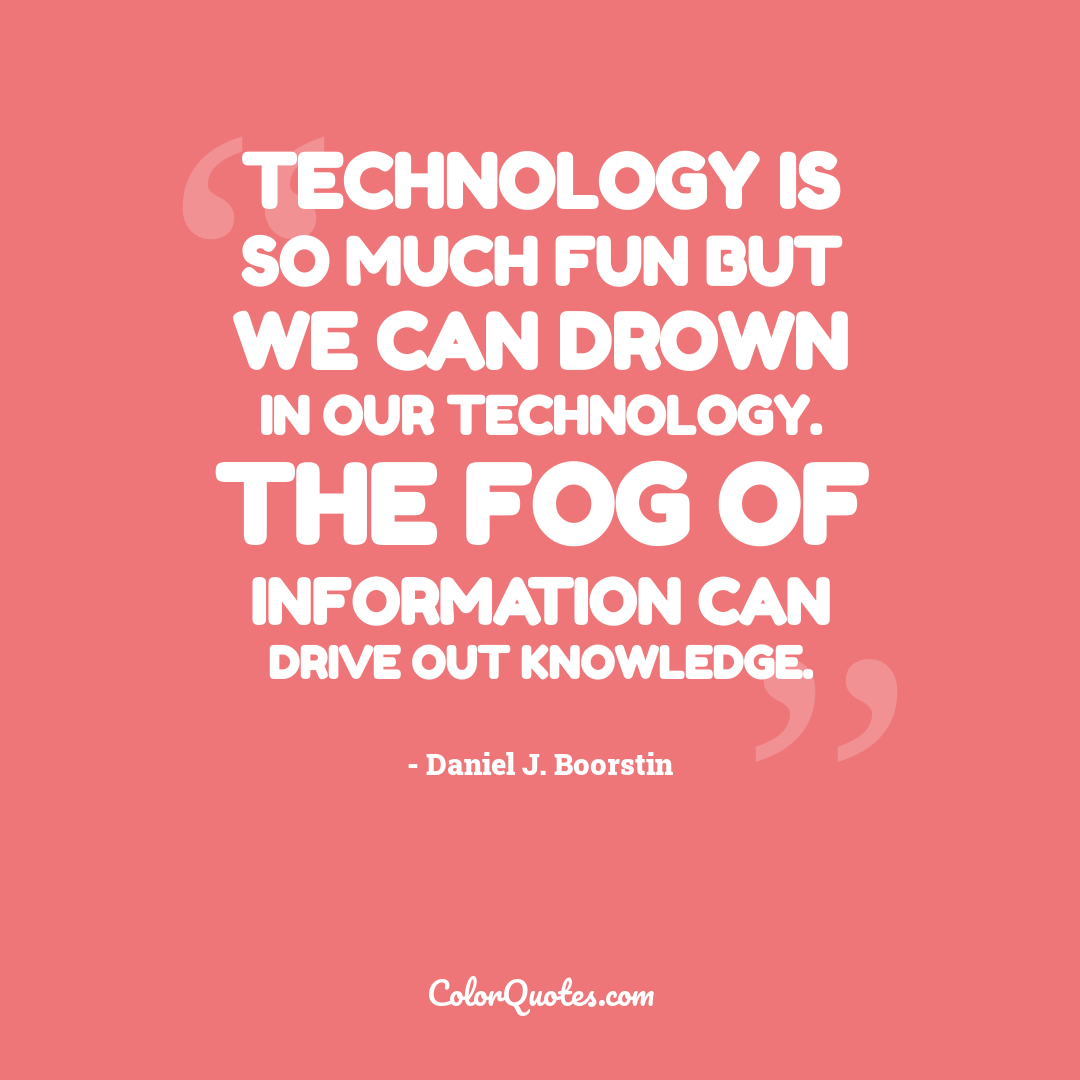 Technology is so much fun but we can drown in our technology. The fog of information can drive out knowledge.