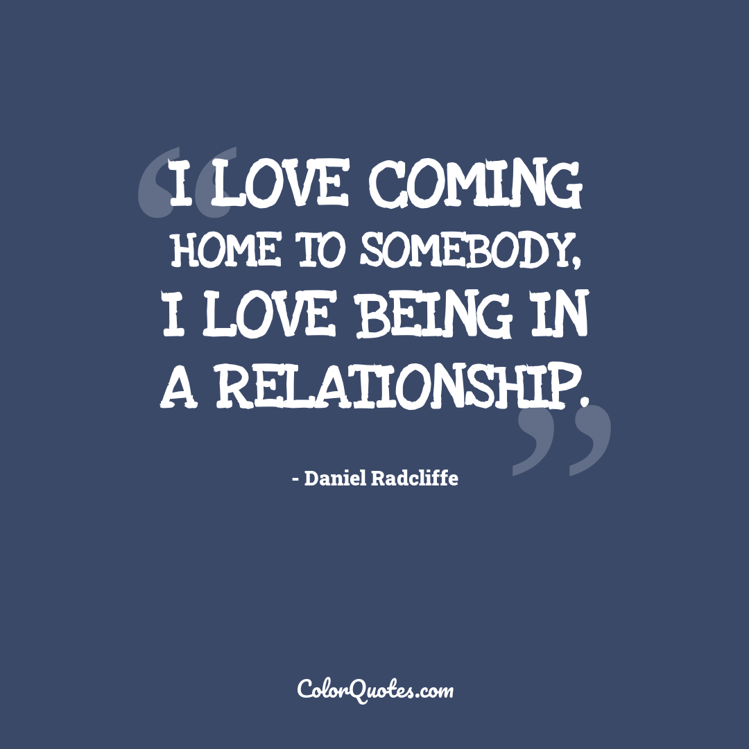 I love coming home to somebody, I love being in a relationship.