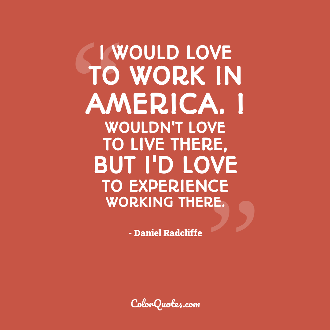 I would love to work in America. I wouldn't love to live there, but I'd love to experience working there.