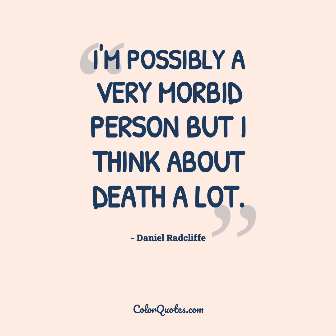 I'm possibly a very morbid person but I think about death a lot.