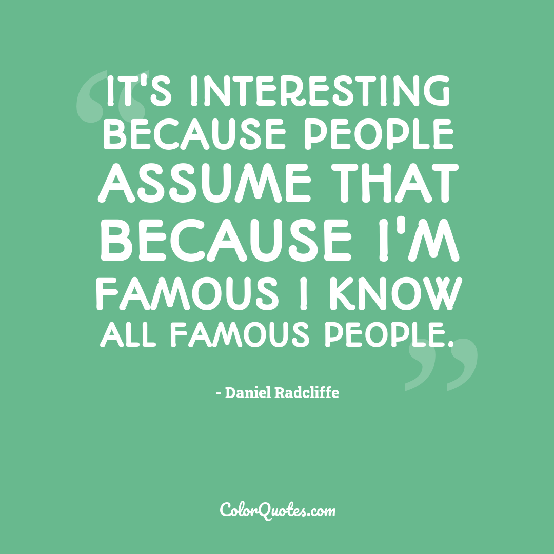 It's interesting because people assume that because I'm famous I know all famous people.