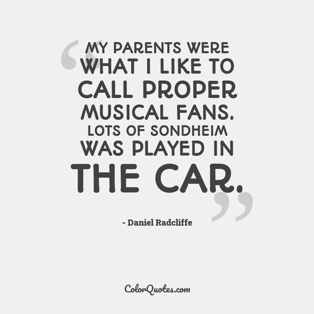 My parents were what I like to call proper musical fans. Lots of Sondheim was played in the car.