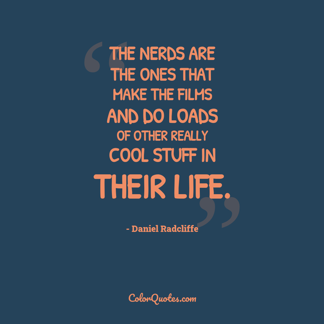 The nerds are the ones that make the films and do loads of other really cool stuff in their life.