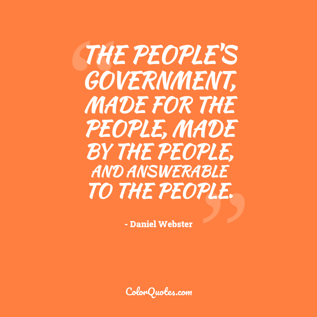 The people's government, made for the people, made by the people, and answerable to the people.