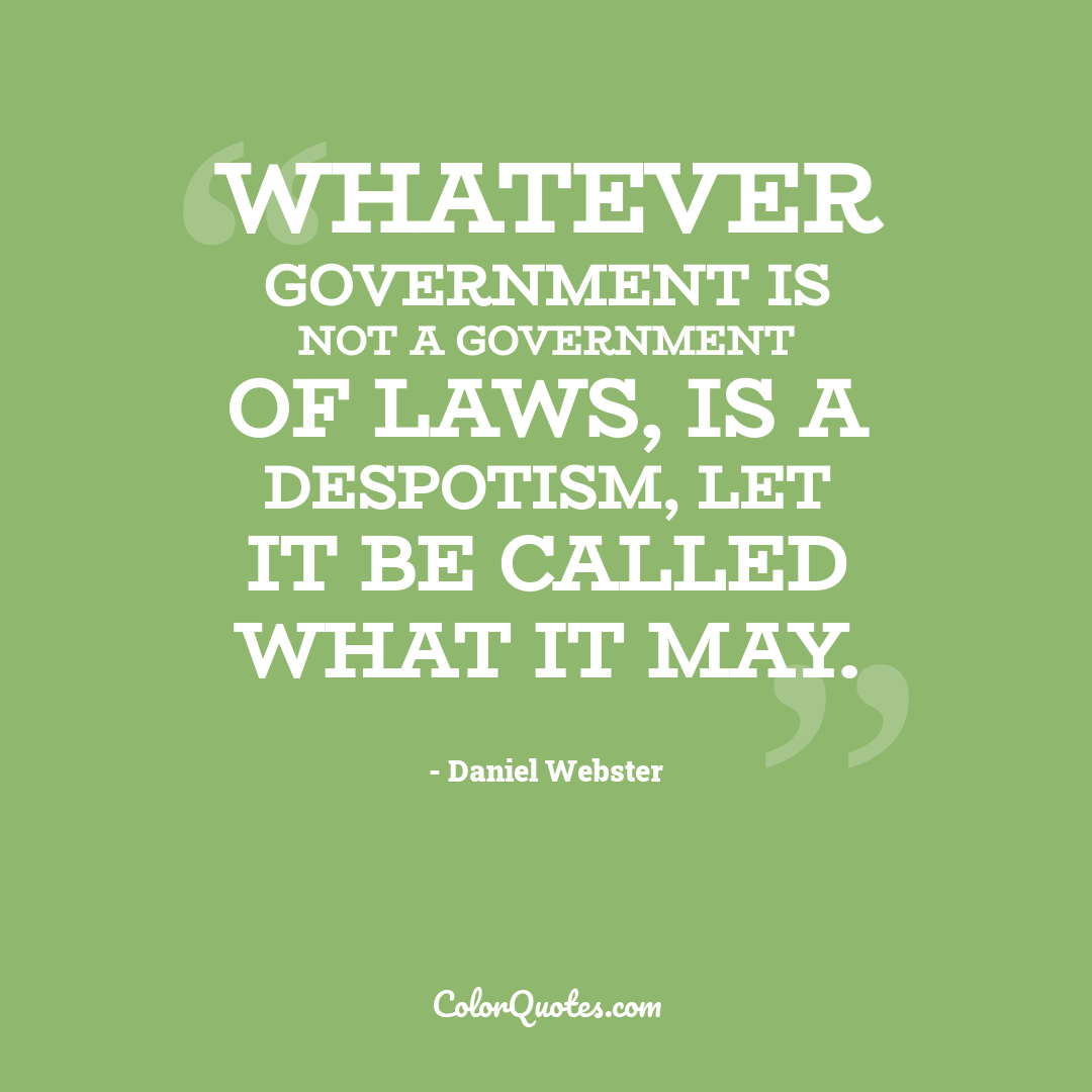 Whatever government is not a government of laws, is a despotism, let it be called what it may.