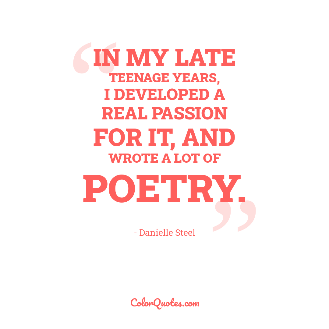 In my late teenage years, I developed a real passion for it, and wrote a lot of poetry.