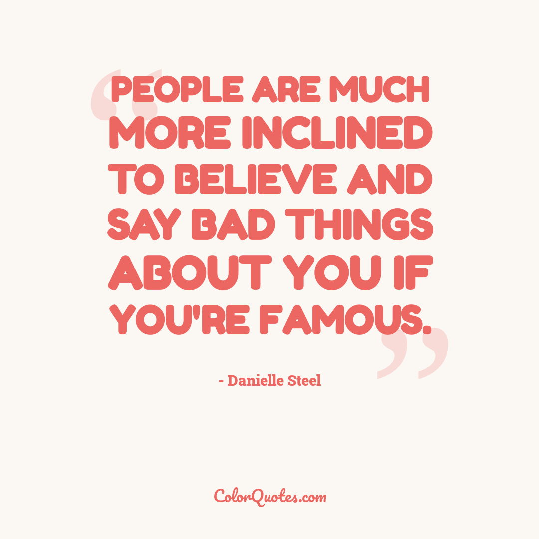 People are much more inclined to believe and say bad things about you if you're famous.
